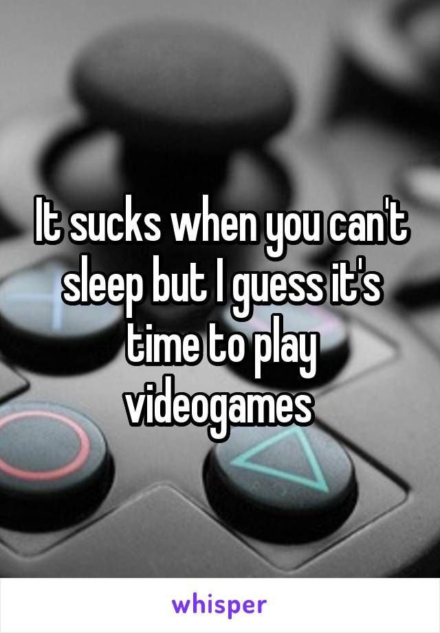 It sucks when you can't sleep but I guess it's time to play videogames