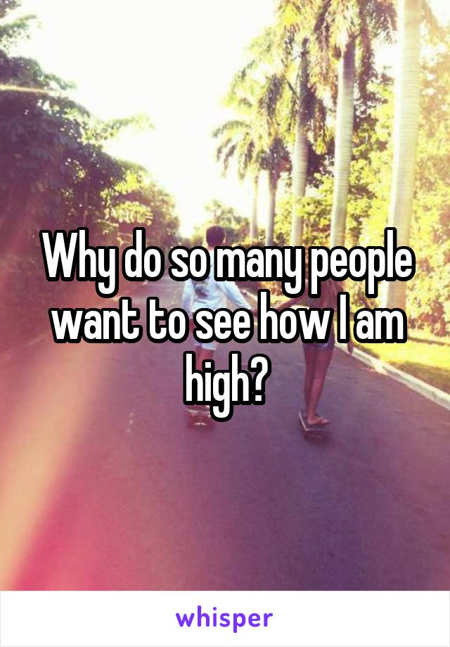 Why do so many people want to see how I am high?