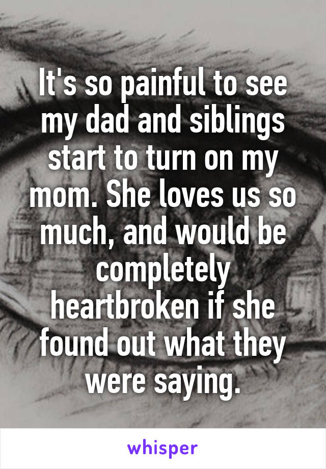 It's so painful to see my dad and siblings start to turn on my mom. She loves us so much, and would be completely heartbroken if she found out what they were saying.
