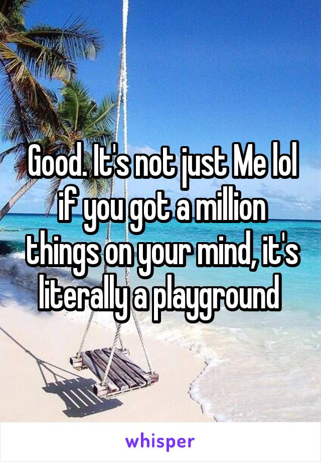 Good. It's not just Me lol if you got a million things on your mind, it's literally a playground