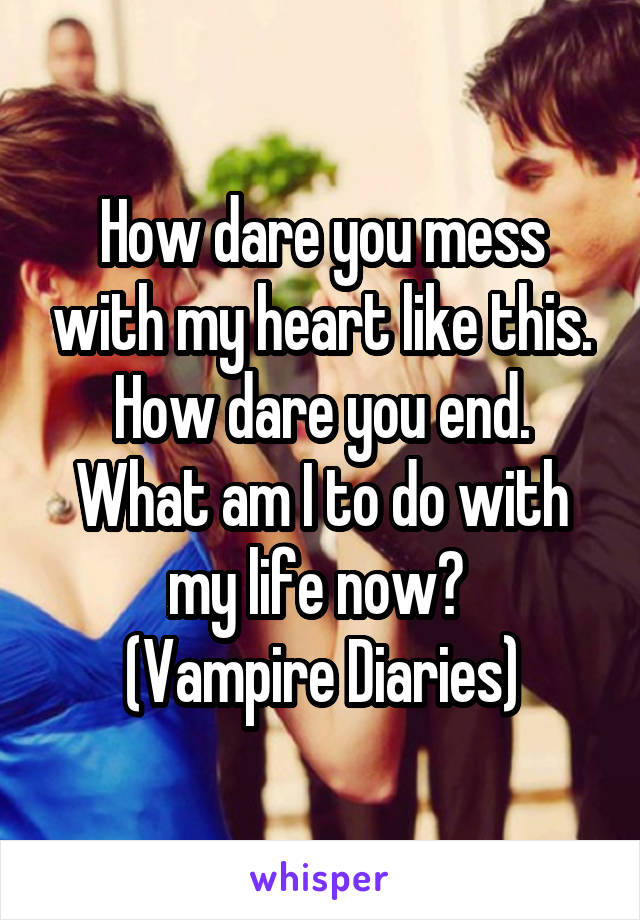 How dare you mess with my heart like this. How dare you end. What am I to do with my life now?  (Vampire Diaries)
