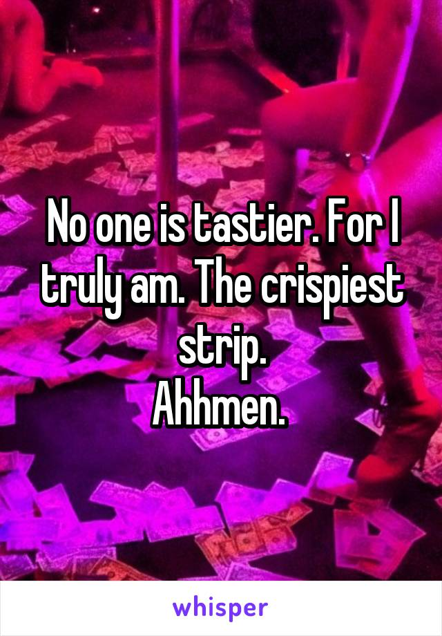 No one is tastier. For I truly am. The crispiest strip. Ahhmen.
