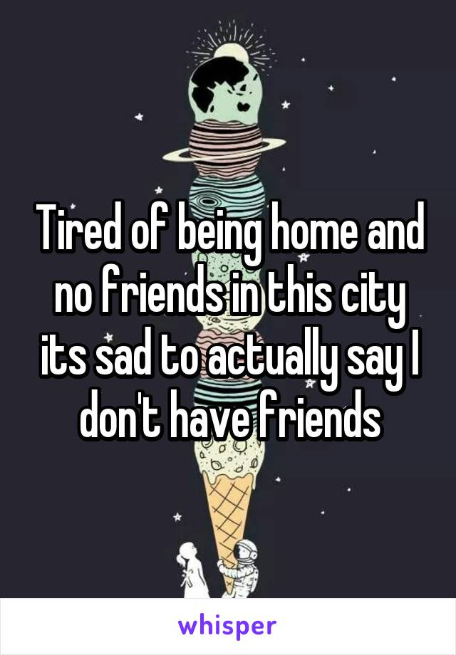 Tired of being home and no friends in this city its sad to actually say I don't have friends