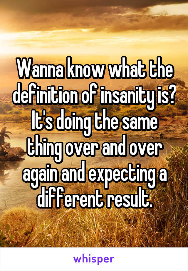 Wanna know what the definition of insanity is? It's doing the same thing over and over again and expecting a different result.