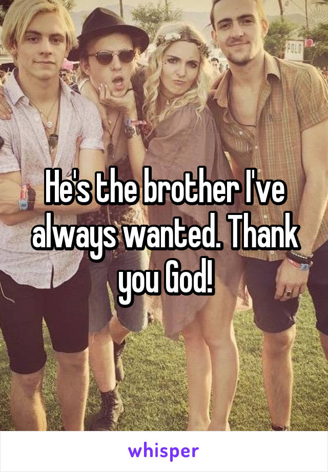 He's the brother I've always wanted. Thank you God!