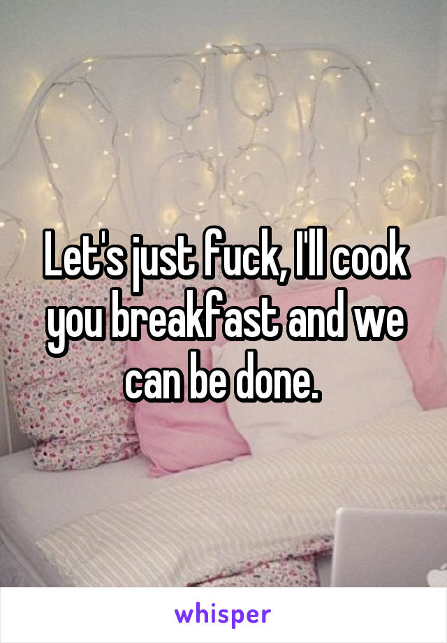 Let's just fuck, I'll cook you breakfast and we can be done.