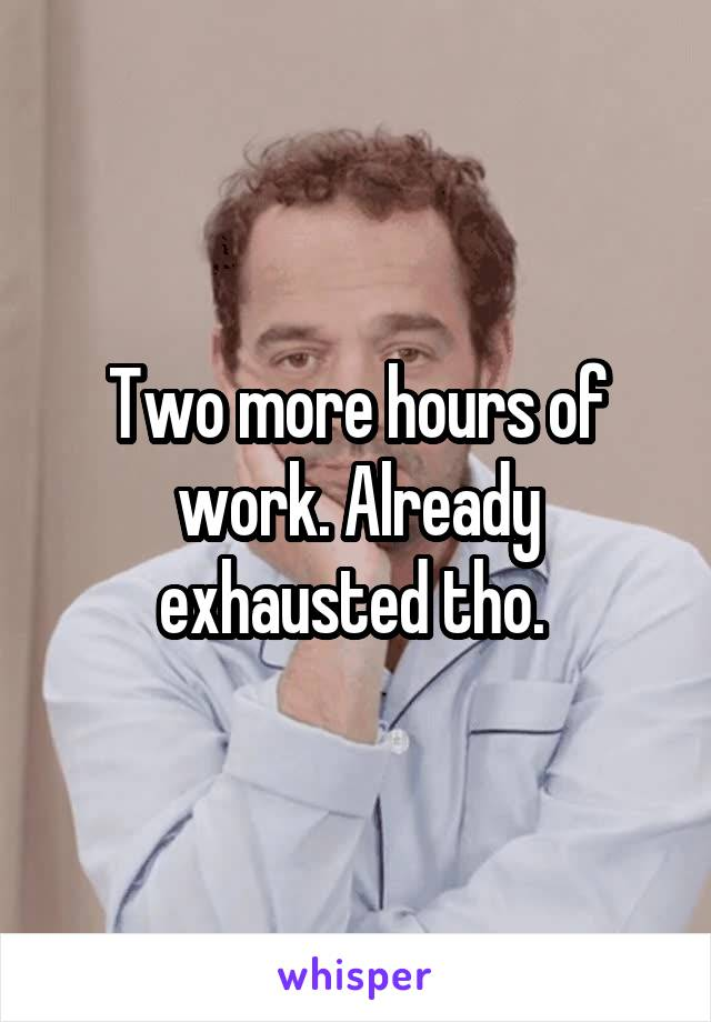 Two more hours of work. Already exhausted tho.