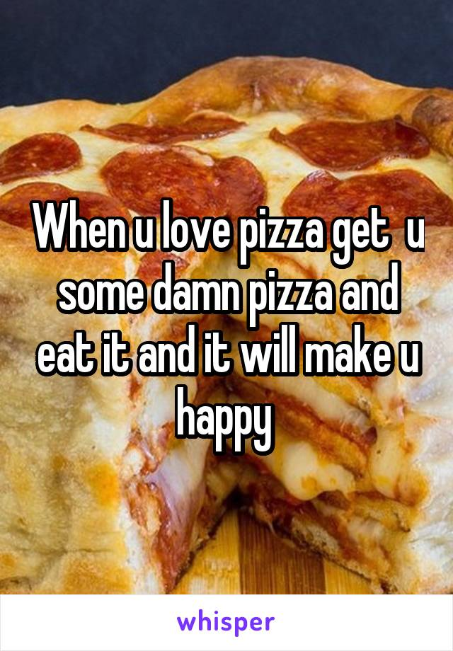 When u love pizza get  u some damn pizza and eat it and it will make u happy