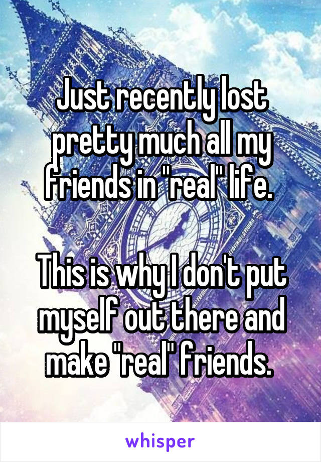 """Just recently lost pretty much all my friends in """"real"""" life.   This is why I don't put myself out there and make """"real"""" friends."""