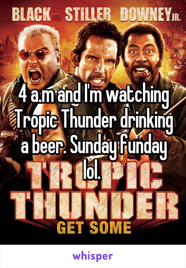 4 a.m and I'm watching Tropic Thunder drinking a beer. Sunday funday lol.