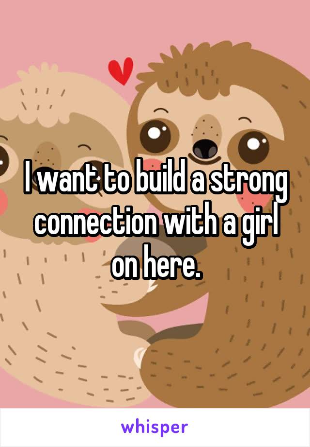 I want to build a strong connection with a girl on here.