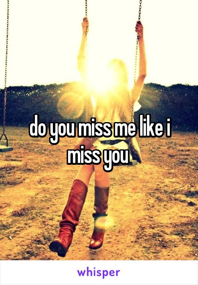 do you miss me like i miss you