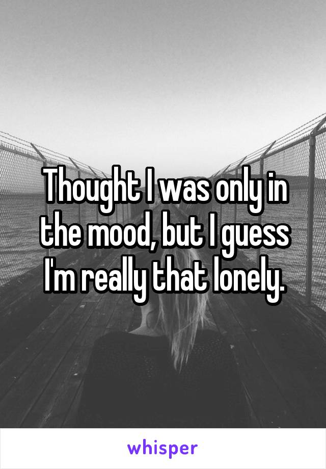 Thought I was only in the mood, but I guess I'm really that lonely.