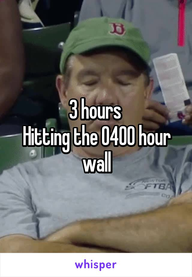 3 hours  Hitting the 0400 hour wall