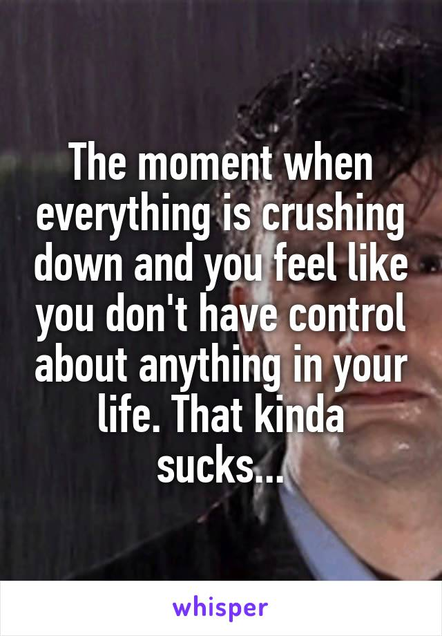 The moment when everything is crushing down and you feel like you don't have control about anything in your life. That kinda sucks...