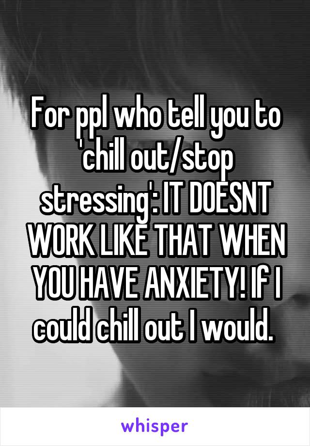 For ppl who tell you to 'chill out/stop stressing': IT DOESNT WORK LIKE THAT WHEN YOU HAVE ANXIETY! If I could chill out I would.