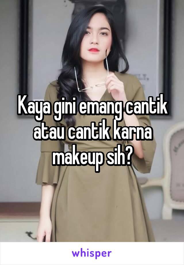 Kaya gini emang cantik atau cantik karna makeup sih?