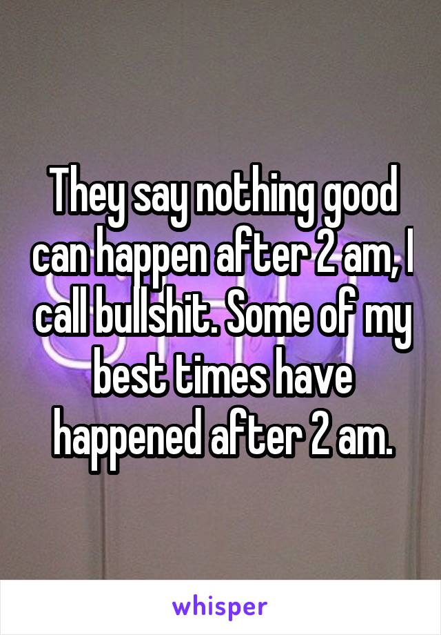 They say nothing good can happen after 2 am, I call bullshit. Some of my best times have happened after 2 am.