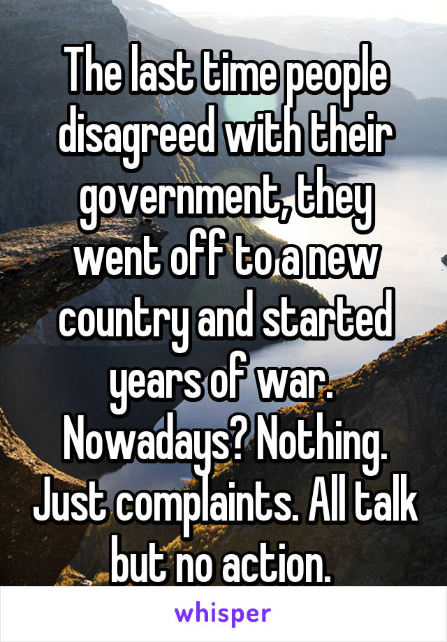 The last time people disagreed with their government, they went off to a new country and started years of war.  Nowadays? Nothing. Just complaints. All talk but no action.