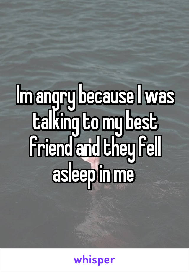 Im angry because I was talking to my best friend and they fell asleep in me