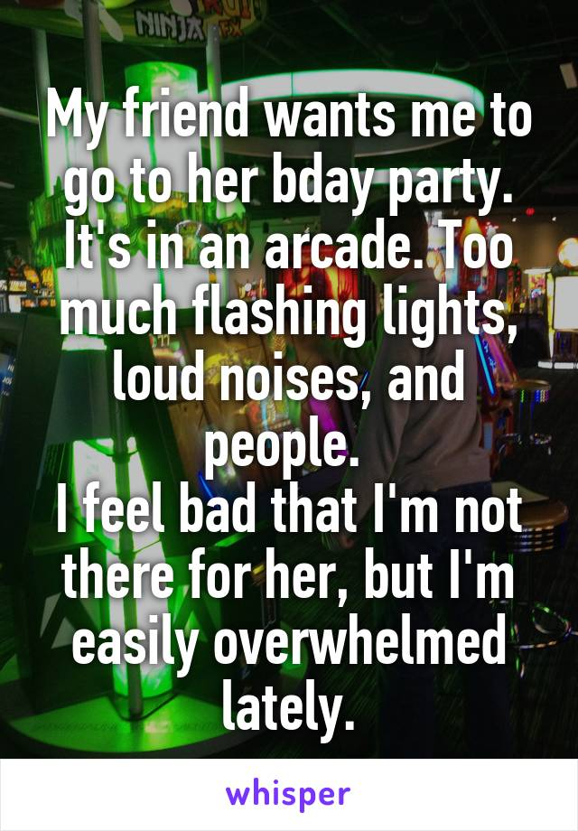 My friend wants me to go to her bday party. It's in an arcade. Too much flashing lights, loud noises, and people.  I feel bad that I'm not there for her, but I'm easily overwhelmed lately.