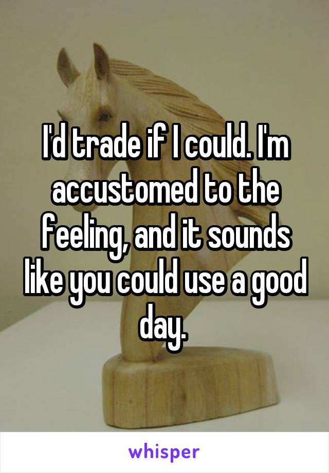 I'd trade if I could. I'm accustomed to the feeling, and it sounds like you could use a good day.