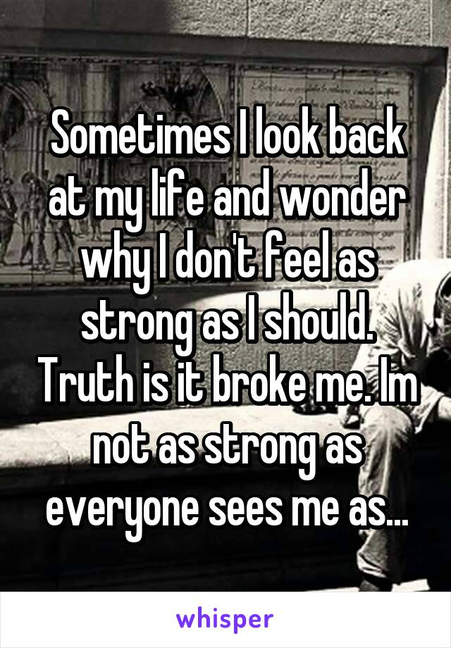 Sometimes I look back at my life and wonder why I don't feel as strong as I should. Truth is it broke me. Im not as strong as everyone sees me as...