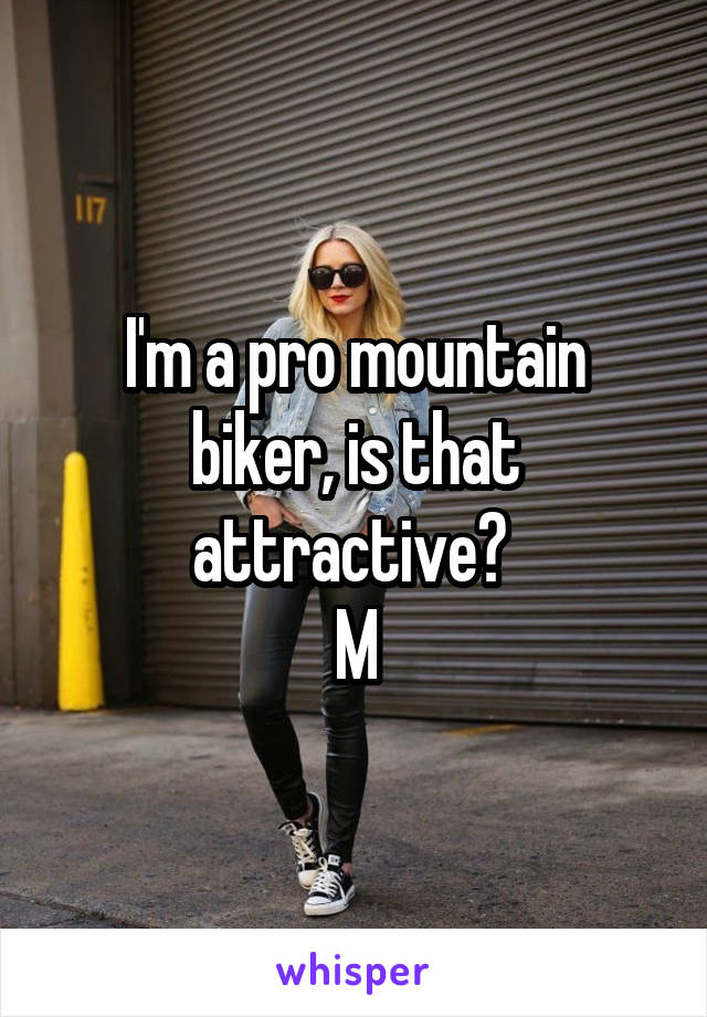 I'm a pro mountain biker, is that attractive?  M