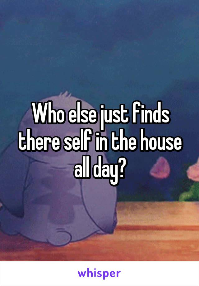 Who else just finds there self in the house all day?