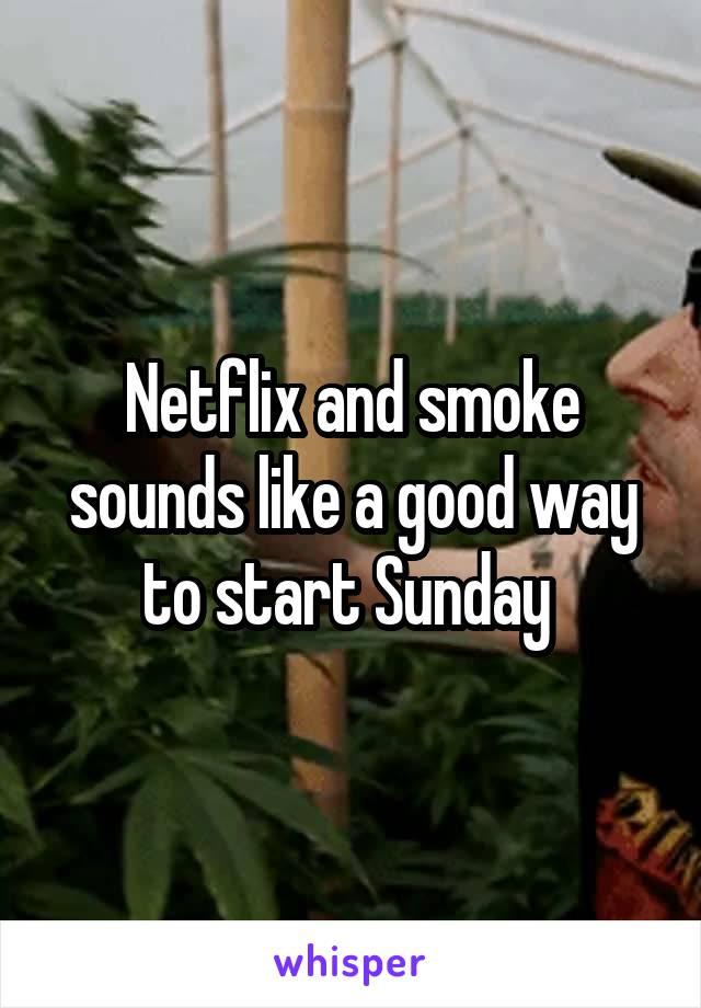 Netflix and smoke sounds like a good way to start Sunday