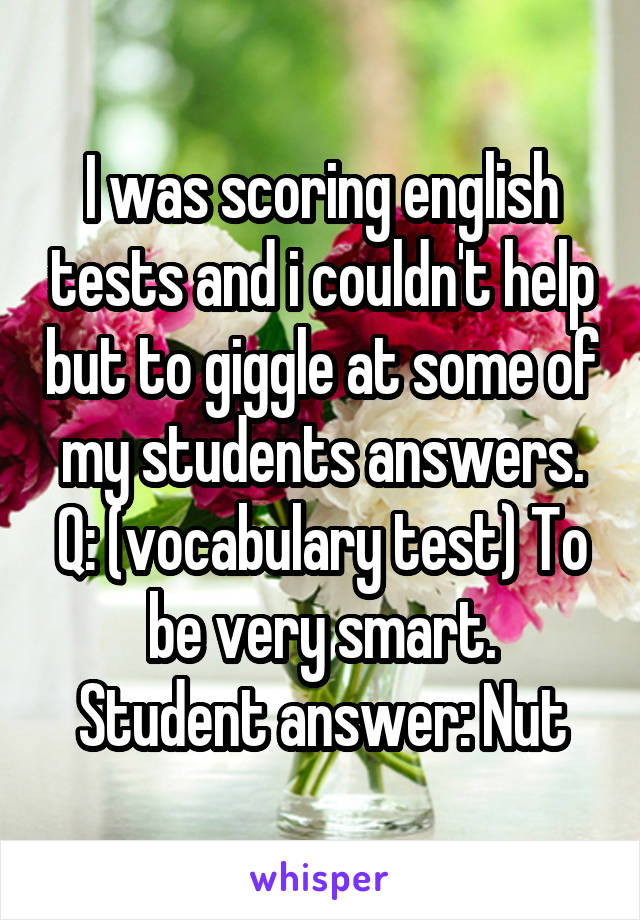 I was scoring english tests and i couldn't help but to giggle at some of my students answers. Q: (vocabulary test) To be very smart. Student answer: Nut