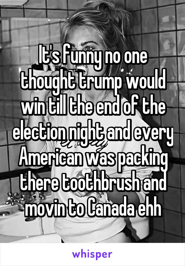It's funny no one thought trump would win till the end of the election night and every American was packing there toothbrush and movin to Canada ehh