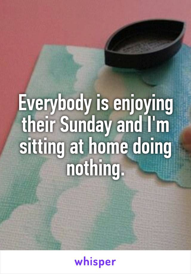 Everybody is enjoying their Sunday and I'm sitting at home doing nothing.