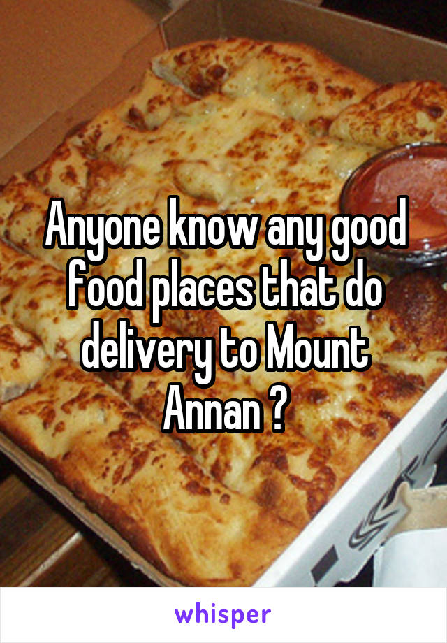 Anyone know any good food places that do delivery to Mount Annan ?