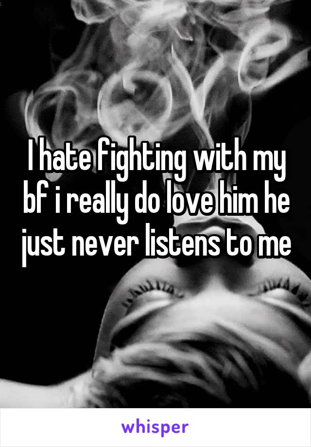 I hate fighting with my bf i really do love him he just never listens to me