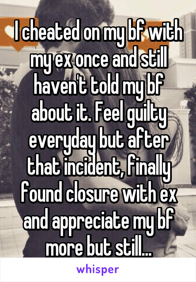 I cheated on my bf with my ex once and still haven't told my bf about it. Feel guilty everyday but after that incident, finally found closure with ex and appreciate my bf more but still...