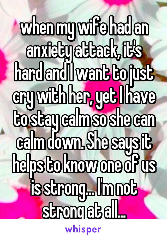 when my wife had an anxiety attack, it's hard and I want to just cry with her, yet I have to stay calm so she can calm down. She says it helps to know one of us is strong... I'm not strong at all...