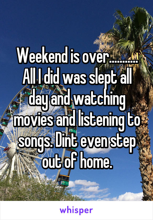 Weekend is over........... All I did was slept all day and watching movies and listening to songs. Dint even step out of home.