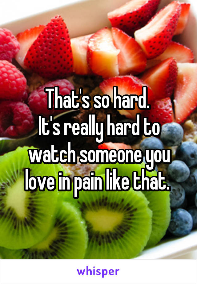 That's so hard.  It's really hard to watch someone you love in pain like that.