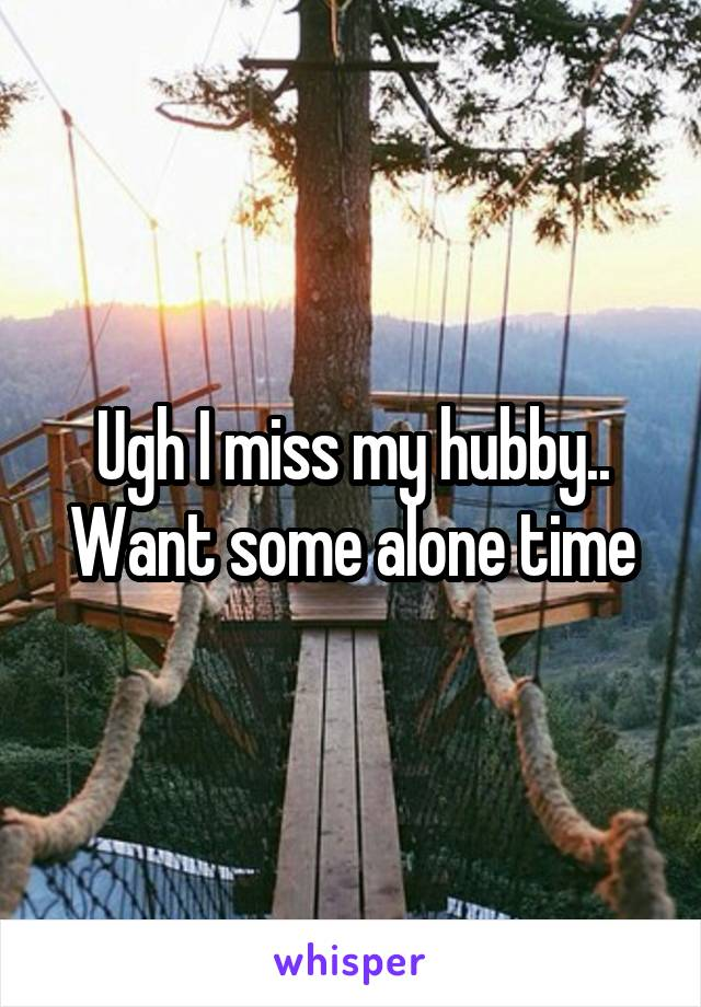 Ugh I miss my hubby.. Want some alone time