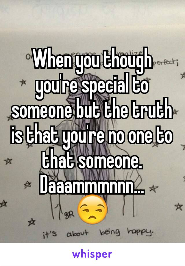 When you though you're special to someone but the truth is that you're no one to that someone. Daaammmnnn... 😒