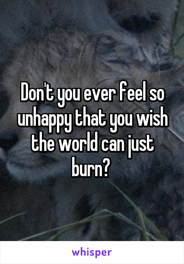 Don't you ever feel so unhappy that you wish the world can just burn?