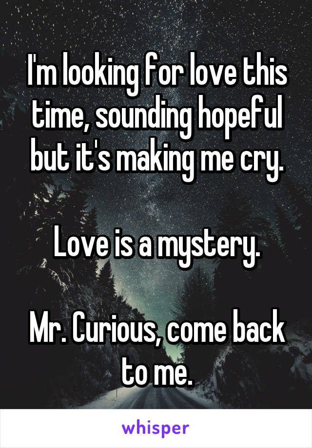 I'm looking for love this time, sounding hopeful but it's making me cry.  Love is a mystery.  Mr. Curious, come back to me.