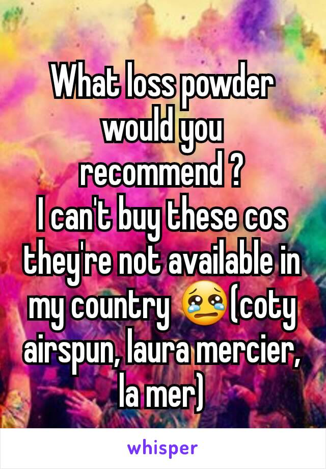 What loss powder would you recommend ? I can't buy these cos they're not available in my country 😢(coty airspun, laura mercier,  la mer)
