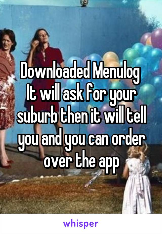 Downloaded Menulog  It will ask for your suburb then it will tell you and you can order over the app