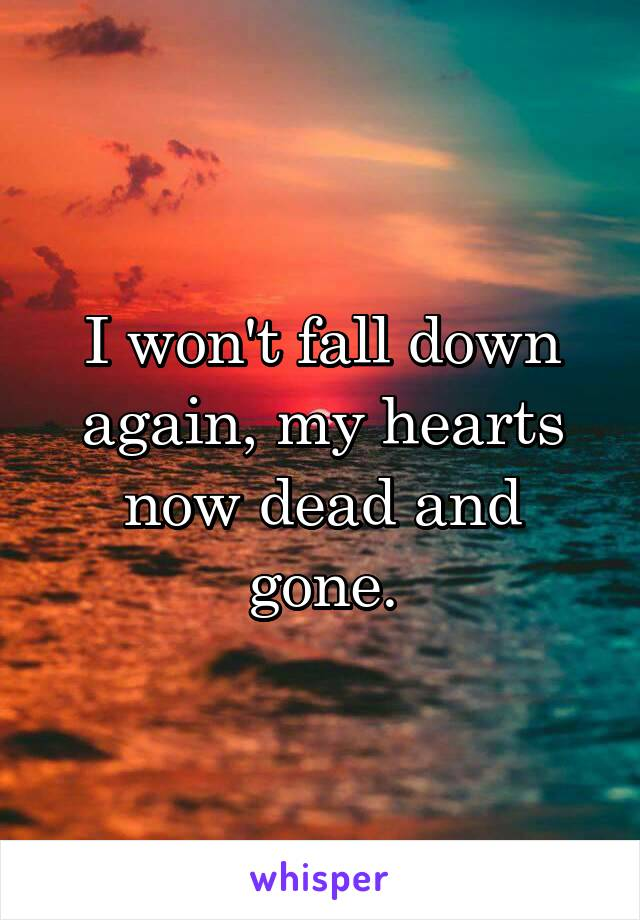 I won't fall down again, my hearts now dead and gone.