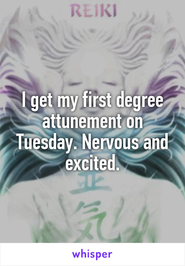 I get my first degree attunement on Tuesday. Nervous and excited.