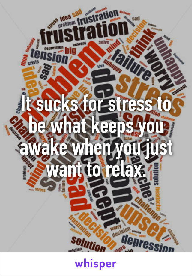 It sucks for stress to be what keeps you awake when you just want to relax.
