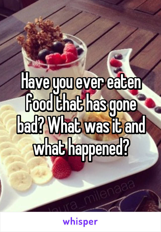 Have you ever eaten food that has gone bad? What was it and what happened?