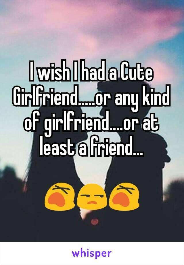 I wish I had a Cute Girlfriend.....or any kind of girlfriend....or at least a friend...  😵😒😵